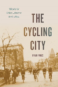 The Cycling City: Bicycles and Urban America in the 1890s by Evan Friss