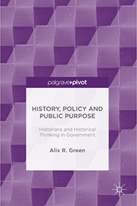 History, Policy and Public Purpose: Historians and Historical Thinking in Government by Alix Green