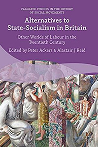 Alternatives to State-Socialism in Britain: Other Worlds of Labour in the Twentieth Century by Professor Peter Ackers , Dr Alastair Reid
